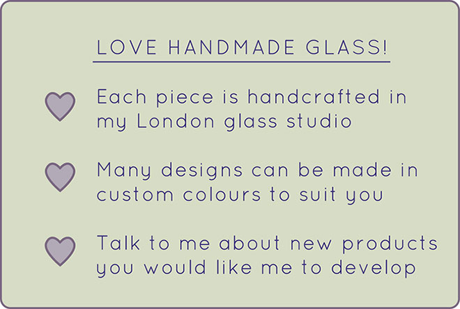 Love Handmade Glass! Each piece is handcrafted in my London studio. Many designs can be made in custom colours to suit you. Talk to me about new products you would like me to develop.